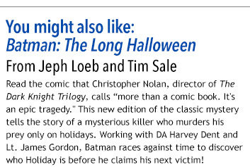"""Featured Collection:  Batman: The Long Halloween From Jeph Loeb and Tim Sale  Read the comic that Christopher Nolan, director of The Dark Knight Trilogy, calls """"more than a comic book. It's an epic tragedy."""" This new edition of the classic mystery tells the story of a mysterious killer who murders his prey only on holidays. Working with DA Harvey Dent and Lt. James Gordon, Batman races against time to discover who Holiday is before he claims his next victim!"""