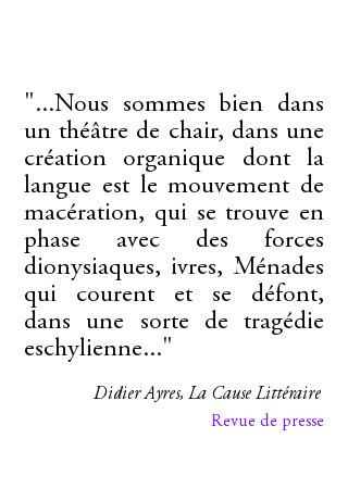 """""""...Nous sommes bien dans un théâtre de chair, dans une création organique dont la langue est le mouvement de macération, qui se trouve en phase avec des forces dionysiaques, ivres, Ménades qui courent et se défont, dans une sorte de tragédie eschylienne..."""" Didier Ayres, La Cause Littéraire"""