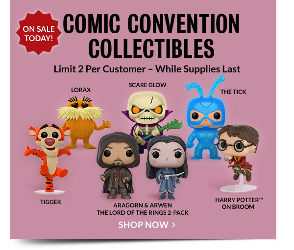 ON SALE TODAY! COMIC CONVENTION COLLECTIBLES [Limit 2 Per Customer; While Supplies Last]. LORAX SCARE GLOW TIGGER ARAGORN & ARWEN - THE LORD OF THE RINGS 2-PACK HARRY POTTER™ ON BROOM THE TICK. SHOP NOW