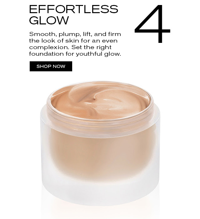 4 EFFORTLESS GLOW  Smooth, plump, lift, and firm  the look of skin for an even  complexion. Set the right  foundation for youthful glow.   SHOP NOW