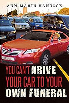 You Can't Drive Your Car To Your Own Funeral by Ann Marie Hancock