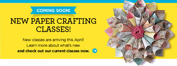 COMING SOON! NEW PAPER CRAFTING CLASSES! New classes are arriving this April! Learn more about what's new and check out our current classes now.