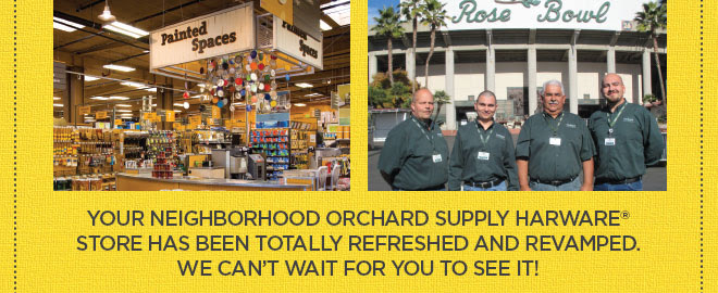 Your Neighborhood Orchard Supply Harware  store has been totally refreshed and revamped. We can't wait for you to see it!
