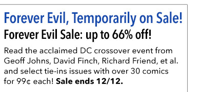 Forever Evil, Temporarily on Sale! Forever Evil Sale: up to 66% off! Read the acclaimed DC crossover event from Geoff Johns, David Finch, Richard Friend, et al. and select tie-ins issues with over 30 comics for 99¢ each! Sale ends 12/12.