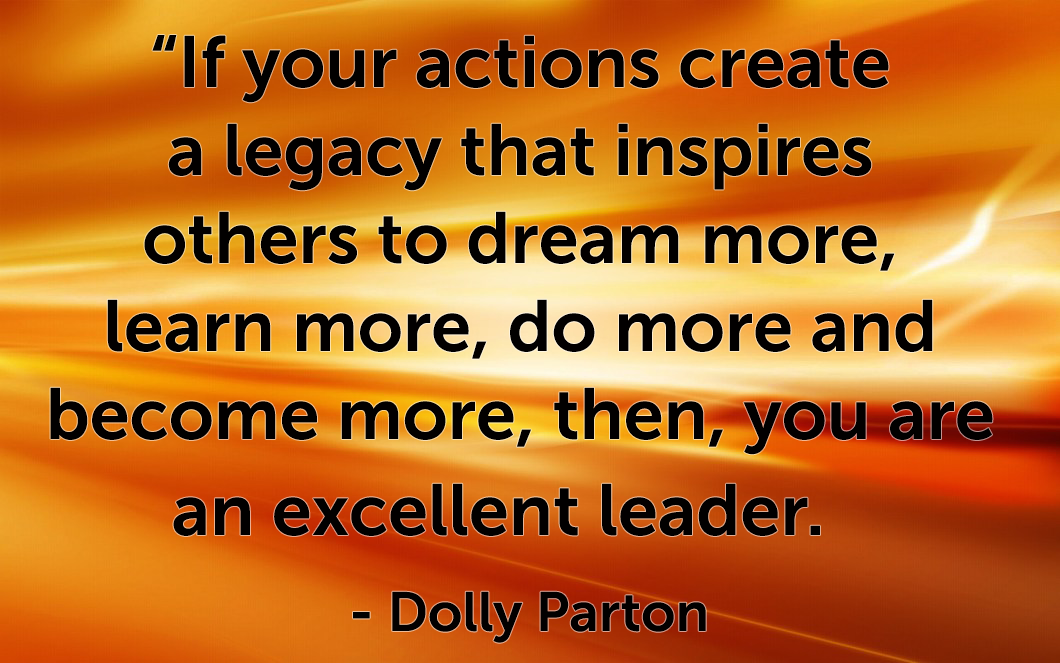 "Quote ""If your actions create a legacy that inspires others to dream more, learn more, do more and become more, then, you are an excellent leader."" -Dolly Parton"