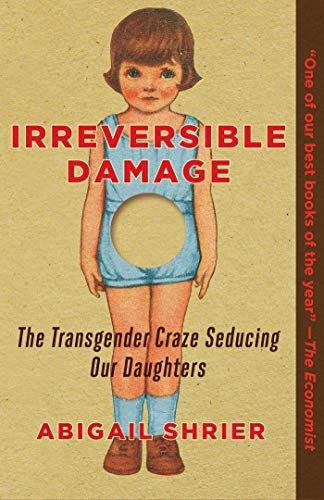 Irreversible Damage: The Transgender Craze Seducing Our Daughters by [Abigail Shrier]