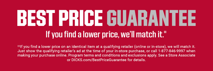 BEST PRICE GUARANTEE | If you find a lower price, we'll match it.‡‡ | If you find a lower price on an identical item at a qualifying retailer (online or in-store), we will match it. Just show the qualifying retailer's ad at the time of your in-store purchase, or call 1-877-846-9997 when making your purchase online. Program terms and conditions and exclusions apply. See a Store Associate or DICKS.com/BestPriceGuarantee for details.