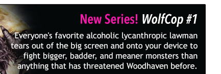 New Series! WolfCop #1 Everyone's favorite alcoholic lycanthropic lawman tears out of the big screen and onto your device to fight bigger, badder, and meaner monsters than anything that has threatened Woodhaven before.