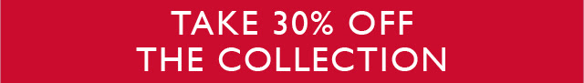 TAKE 30% OFF THE COLLECTION