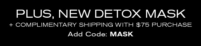 PLUS, NEW DETOX MASK  + COMPLIMENTARY SHIPPING WITH $75 PURCHASE  Add Code: MASK