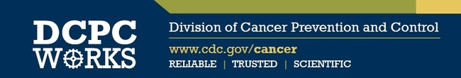 Header image: DCPC Works (Division of Cancer Prevention and Control) www.cdc.gov/cancer Reliable, Trusted, Scientific