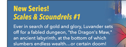 "New Series! Scales & Scoundrels #1 Ever in search of gold and glory, Luvander sets off for a fabled dungeon, ""the Dragon's Maw,"" an ancient labyrinth, at the bottom of which slumbers endless wealth…or certain doom!"