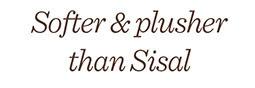 Softer & plusher than sisal