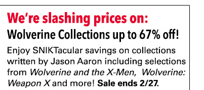 We're slashing prices on: Wolverine Collections up to 67% off! Enjoy SNIKTacular savings on collections written by Jason Aaron including selections from *Wolverine and the X-Men*, * Wolverine: Weapon X* and more! Sale ends 2/27.