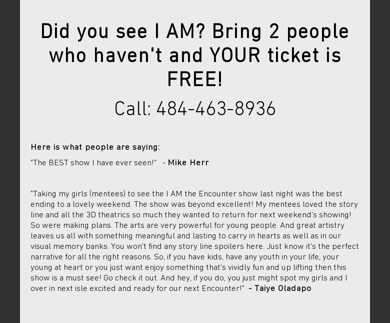 Did you see I AM? Bring 2 people who havent and YOUR ticket is FREE!Call:484-463-8936 Here is what people are saying:The BEST show I have ever seen! -Mike Herr Taking my girls (mentees) to see the I AM the Encounter show lastnight was the best ending to a lovely weekend. The show was beyond excellent! Mymentees loved the story line and all the 3D theatrics so much they wanted toreturn for next weekends showing! So were making plans. The arts are verypowerful for young people. And great artistry leaves us all with somethingmeaningful and lasting to carry in hearts as well as in our visual memory banks.You wont find any story line spoilers here. Just know its the perfectnarrative for all the right reasons. So, if you have kids, have any youth inyour life, your young at heart or you just want enjoy something thats vividlyfun and up lifting then this show is a must see! Go check it out. And hey, ifyou do, you just might spot my girls and I over in next isle excited and readyfor our next Encounter! - Taiye Oladapo