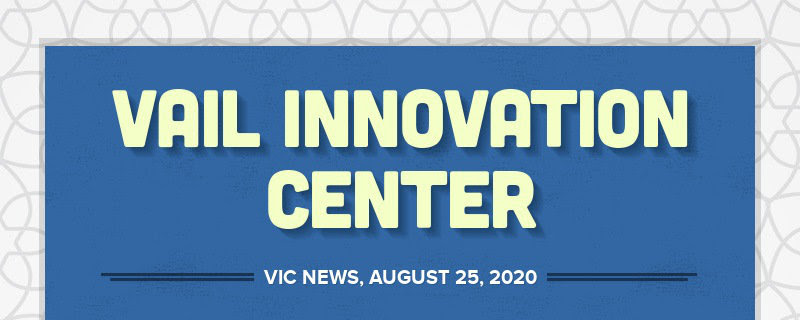 VAIL INNOVATION CENTER VIC NEWS, AUGUST 25, 2020