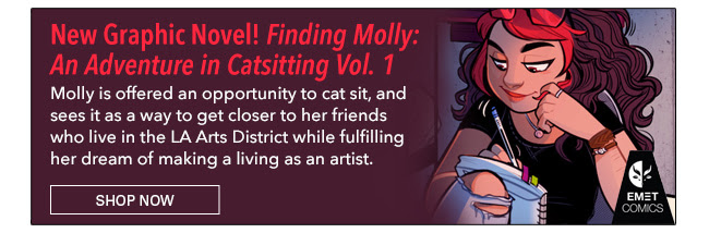 New Graphic Novel! Finding Molly: An Adventure in Catsitting Vol. 1 Molly is offered an opportunity to cat sit, and sees it as a way to get closer to her friends who live in the LA Arts District while fulfilling her dream of making a living as an artist. Shop Now