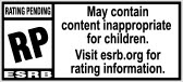 RATING PENDING RP® ESRB | May contain content inappropriate for children. Visit esrb.org for rating information.