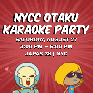 NYCC Otaku Karaoke Party Saturday, August 27 3:00 PM - 6:00 PM Japas 38 | New York City
