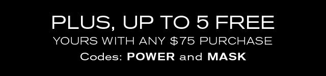 PLUS, UP TO 5 FREE  YOURS WITH ANY $75 PURCHASE  Codes: POWER and MASK
