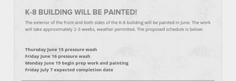 K-8 BUILDING WILL BE PAINTED! The exterior of the front and both sides of the K-8 building will be...