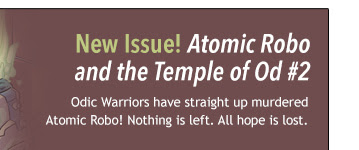 New Issue! Atomic Robo and the Temple of Od #2 Odic Warriors have straight up murdered Atomic Robo! Nothing is left. All hope is lost.