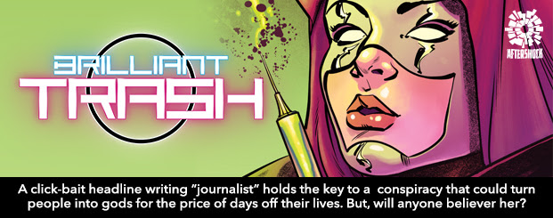 "Brilliant Trash	 #1 In an American dystopia, a click-bait headline writing ""journalist"" holds the key to a med-tech conspiracy that could turn people into gods for the price of days off their lives."