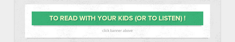 TO READ WITH YOUR KIDS (OR TO LISTEN) ! click banner above