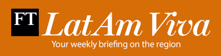 FINANCIAL TIMES - Latam Viva: Your weekly briefing from the region