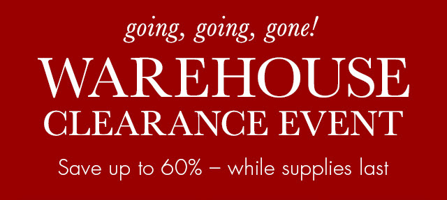 going, going, gone! WAREHOUSE CLEARANCE EVENT Save up to 60% - while supplies last