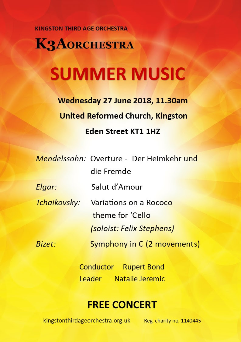 Summer Music - Wednesday 27 June 2018, 11.30 am, United Reformed Church, Kingston, Eden Street KT1 1HZ.  Mendelssohn: Overture- Fer Heimjehr und die Fremde, Elgar: Salut d'Amour, Tchaikovsky: Variations on a Rococo theme for 'Cello (solist: Felix Stephens), Bizet: Symphony in C (2 movements).  Conductor Rupert Bond, Leader Natalie Jeremic