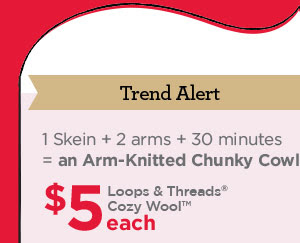 Trend Alert: 1 Skein + 2 arms + 30 minutes = an Arm-Knitted Chunky Cowl. $5 each Loops & Threads® Cozy Wool™
