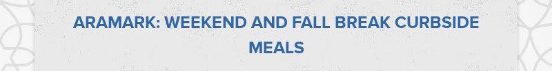 ARAMARK: WEEKEND AND FALL BREAK CURBSIDE MEALS
