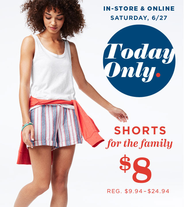 IN-STORE & ONLINE | SATURDAY, 6/27 | Today Only. | SHORTS for the family $8
