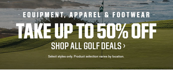 EQUIPMENT, APPAREL & FOOTWEAR | TAKE UP TO 50% OFF | SHOP ALL GOLF DEALS | Select styles only. Product selection varies by location.