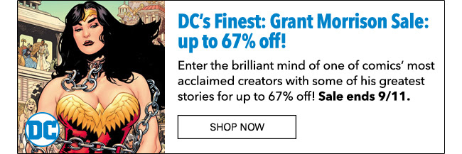 DC's Finest: Grant Morrison Sale: up to 67% off! Enter the brilliant mind of one of comics' most acclaimed creators with some of his greatest stories for up to 67% off! Sale ends 9/11. Shop Now