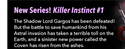 New Series! Killer Instinct #1 The Shadow Lord Gargos has been defeated! But the battle to save humankind from his Astral invasion has taken a terrible toll on the Earth, and a sinister new power called the Coven has risen from the ashes.
