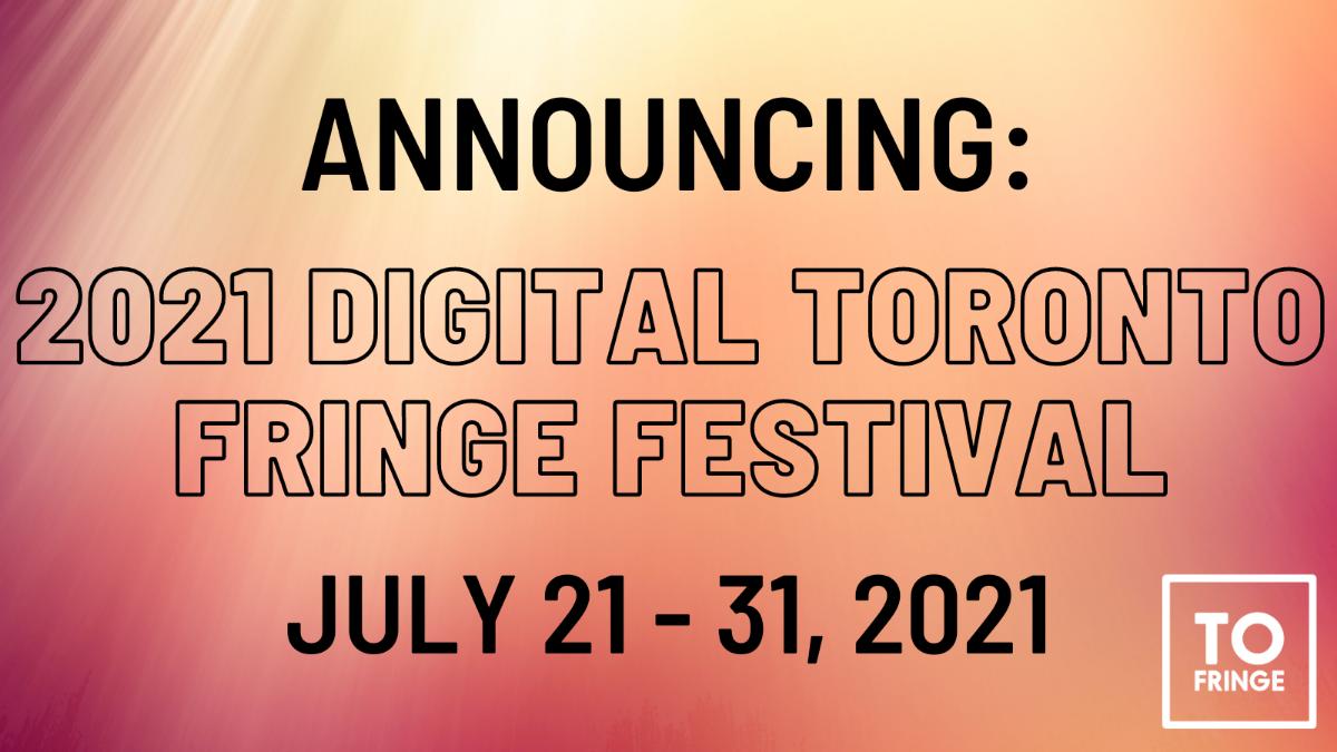 Announcing the 2021 Digital Toronto Fringe Festival. July 21 - 31, 2021.