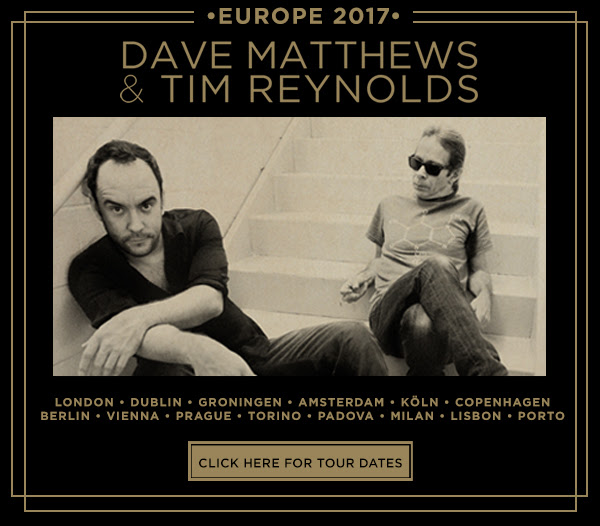 Europe 2017 Dave Matthews & Tim Reynolds. Click herer for tour dates.
