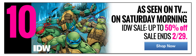 10. As seen on tv...on a Saturday Morning IDW Sale: up to 50% off Sale ends 2/29. SHOP NOW