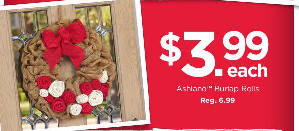 $3.99 each Ashland™ Burlap Rolls. Reg. 6.99
