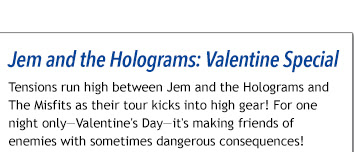 Jem and the Holograms: Valentine's Day Special 2016 Tensions run high between JEM AND THE HOLOGRAMS and THE MISFITS as their tour kicks into high gear! For one night only—Valentine's Day—it's making friends of enemies with sometimes dangerous consequences!
