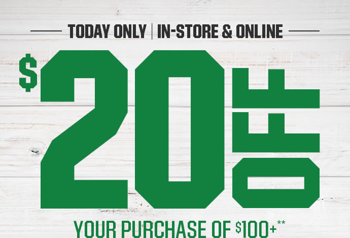 TODAY ONLY | IN-STORE & ONLINE | $20 OFF YOUR PURCHASE OF $100+**
