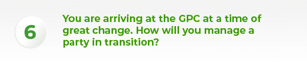 You are arriving at the GPC at a time of great change. How will you manage a party in transition?