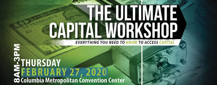 The Ultimate Capital Workshop, Everything you need to know to access capital. ON 2/27 from 8-3 p.m. at the Columbia Metropolitan Convention Center