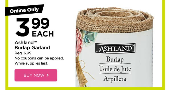 Online Only - 3.99 EACH Ashland™ Burlap Garland - Reg. 6.99. No coupons can be applied. While supplies last. BUY NOW