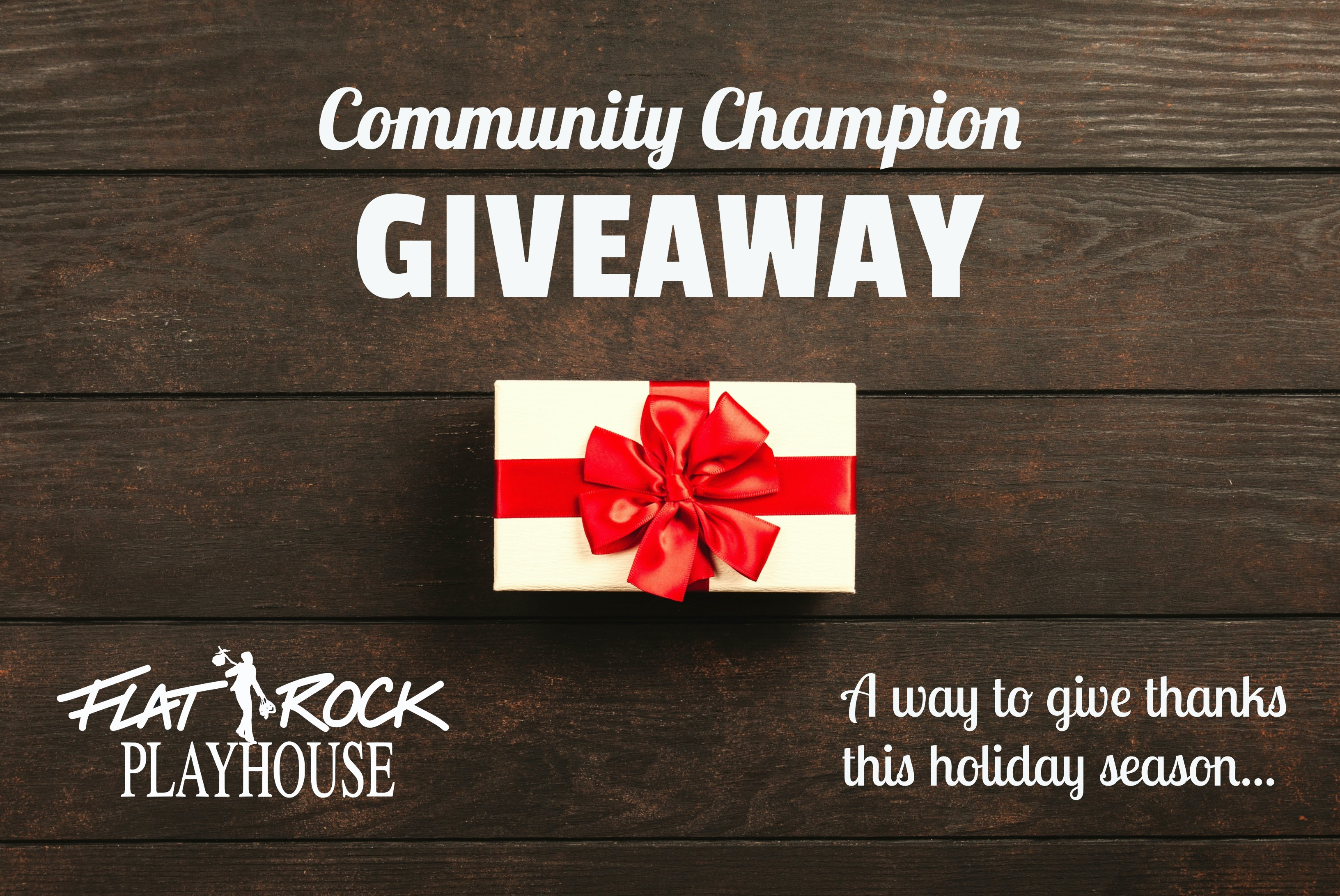 Gift box on wooden table. Text:               Community Champion Giveaway. A way to give thanks this               holiday season. Flat Rock Playhouse logo.