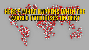 Here's What Happens When the World Overdoses on Debt