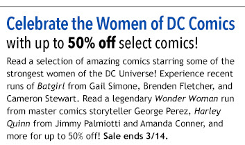 Celebrate the Women of DC Comics  with up to 50% off select comics!  Read a selection of amazing comics starring some of the strongest women of the DC Universe! Experience recent runs of Batgirl from Gail Simone, Brenden Fletcher, and Cameron Stewart. Read a legendary Wonder Woman run from master comics storyteller George Perez, Harley Quinn from Jimmy Palmiotti and Amanda Conner, and more for up to 50% off! Sale ends 3/14.