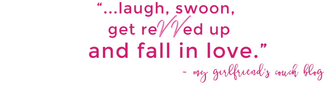 """laugh, swoon, get revved up and fall in love."" - My Girlfriend's Couch Blog"